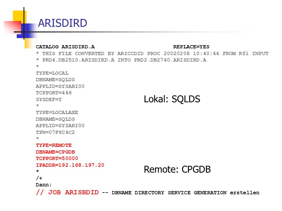 ARISDIRD CATALOG ARISDIRD.A REPLACE=YES * THIS FILE CONVERTED BY ARICCDID PROC 20020208 10:40:44 FROM R51 INPUT * PRD4.DB2510.ARISDIRD.A INTO PRD2.DB2740.ARISDIRD.A * TYPE=LOCAL DBNAME=SQLDS APPLID=SYSARI00 TCPPORT=446 SYSDEF=Y * TYPE=LOCALAXE DBNAME=SQLDS APPLID=SYSARI00 TPN=07F6C4C2 * TYPE=REMOTE DBNAME=CPGDB TCPPORT=50000 IPADDR=192.168.197.20 * /+ Dann: // JOB ARISBDID -- DBNAME DIRECTORY SERVICE GENERATION erstellen Lokal: SQLDS Remote: CPGDB
