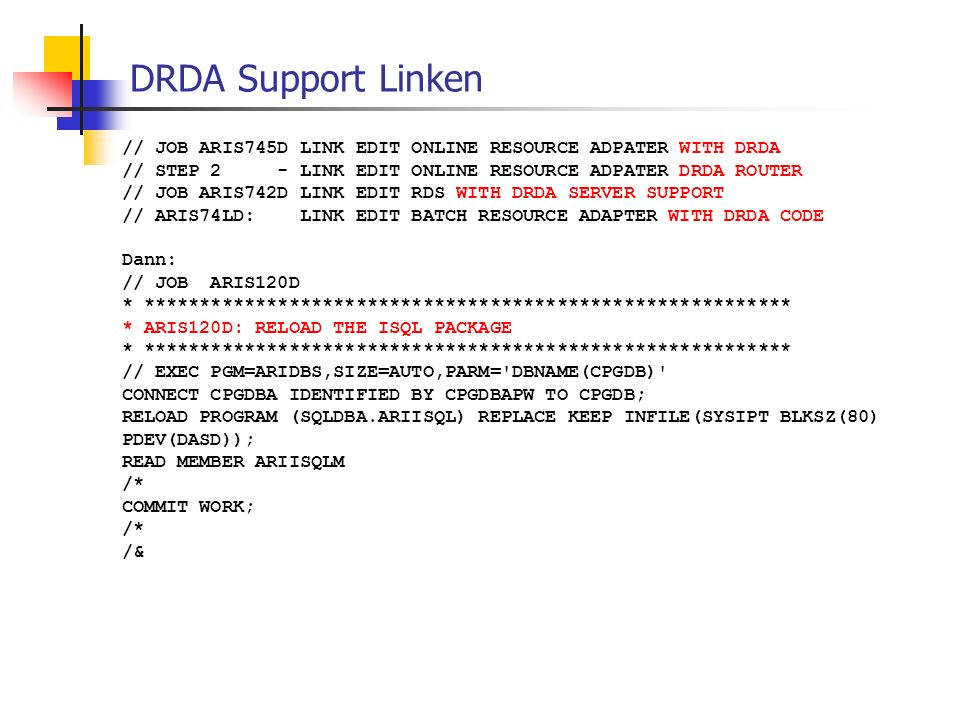 DRDA Support Linken // JOB ARIS745D LINK EDIT ONLINE RESOURCE ADPATER WITH DRDA // STEP 2 - LINK EDIT ONLINE RESOURCE ADPATER DRDA ROUTER // JOB ARIS742D LINK EDIT RDS WITH DRDA SERVER SUPPORT // ARIS74LD: LINK EDIT BATCH RESOURCE ADAPTER WITH DRDA CODE Dann: // JOB ARIS120D * ********************************************************** * ARIS120D: RELOAD THE ISQL PACKAGE * ********************************************************** // EXEC PGM=ARIDBS,SIZE=AUTO,PARM= DBNAME(CPGDB) CONNECT CPGDBA IDENTIFIED BY CPGDBAPW TO CPGDB; RELOAD PROGRAM (SQLDBA.ARIISQL) REPLACE KEEP INFILE(SYSIPT BLKSZ(80) PDEV(DASD)); READ MEMBER ARIISQLM /* COMMIT WORK; /* /&
