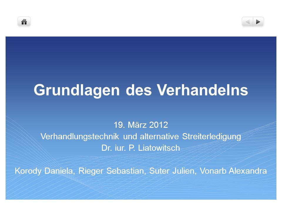Grundlagen des Verhandelns 19. März 2012 Verhandlungstechnik und alternative Streiterledigung Dr. iur. P. Liatowitsch Korody Daniela, Rieger Sebastian