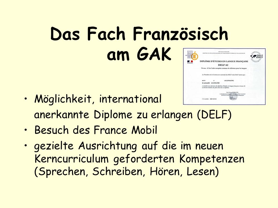 Das Fach Französisch am GAK Möglichkeit, international anerkannte Diplome zu erlangen (DELF) Besuch des France Mobil gezielte Ausrichtung auf die im neuen Kerncurriculum geforderten Kompetenzen (Sprechen, Schreiben, Hören, Lesen)
