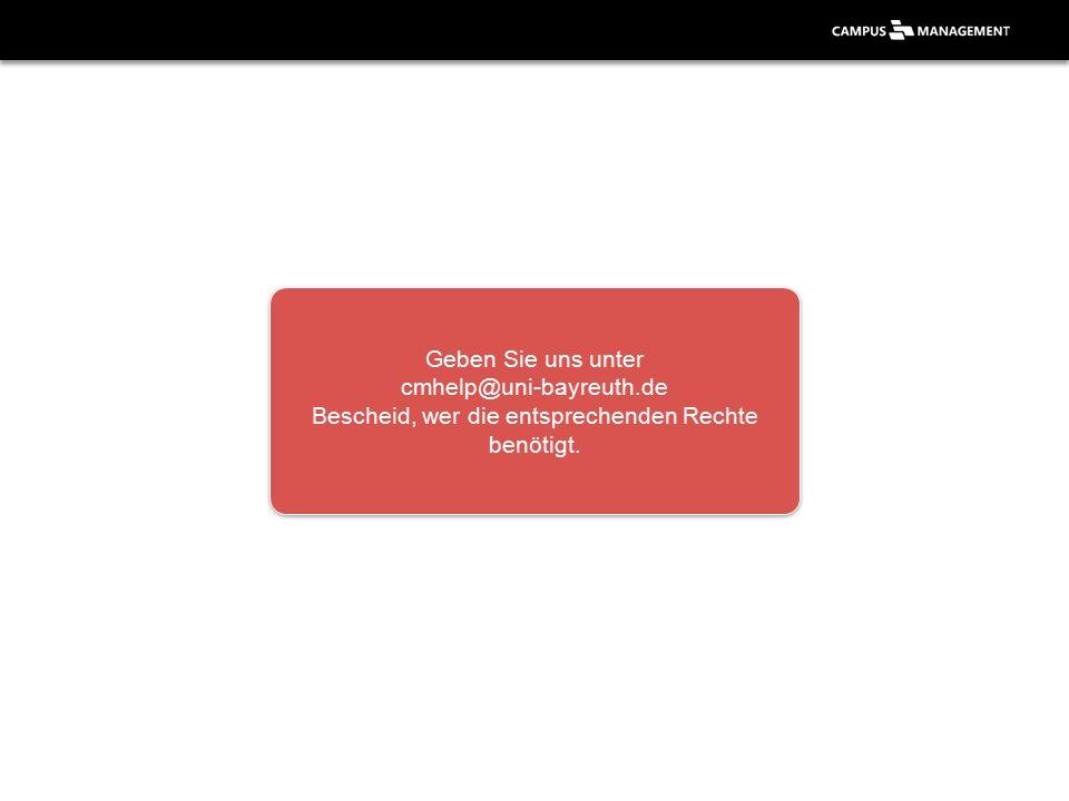 Geben Sie uns unter cmhelp@uni-bayreuth.de Bescheid, wer die entsprechenden Rechte benötigt.