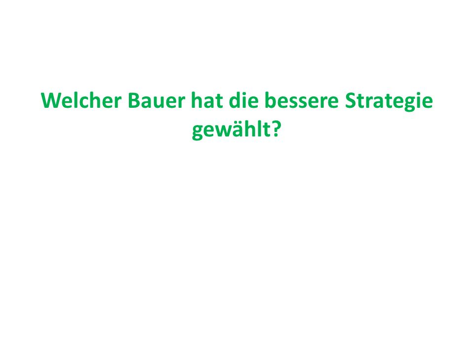 Welcher Bauer hat die bessere Strategie gewählt?