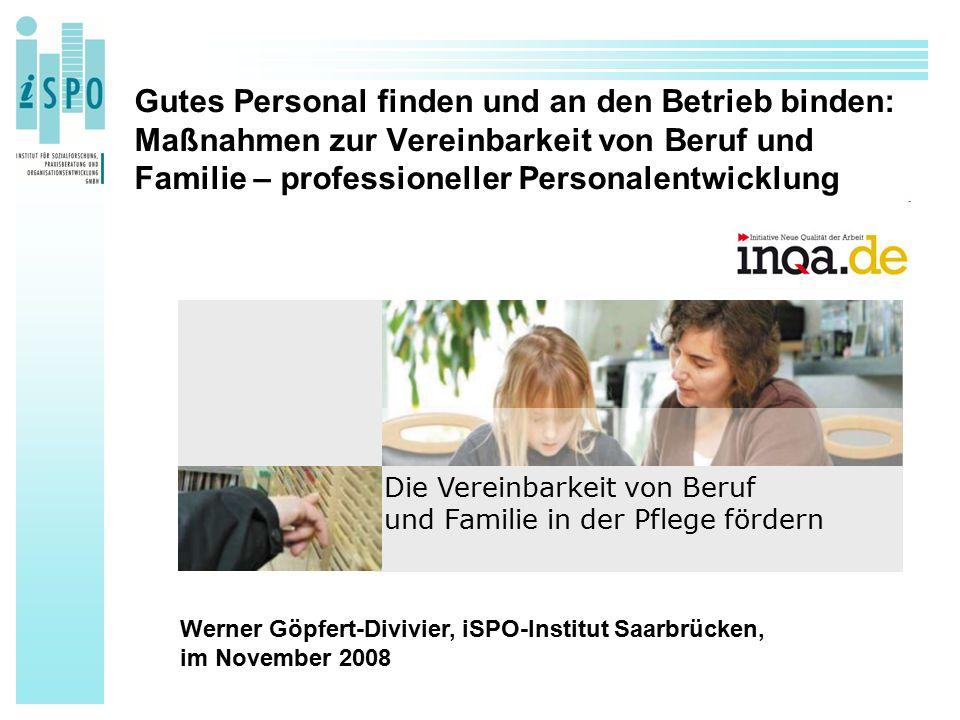 Gutes Personal finden und an den Betrieb binden: Maßnahmen zur Vereinbarkeit von Beruf und Familie – professioneller Personalentwicklung Die Vereinbarkeit von Beruf und Familie in der Pflege fördern Werner Göpfert-Divivier, iSPO-Institut Saarbrücken, im November 2008