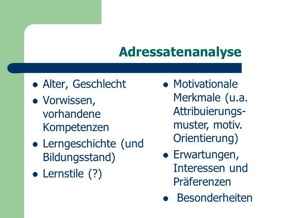 Adressatenanalyse Alter, Geschlecht Vorwissen, vorhandene Kompetenzen Lerngeschichte (und Bildungsstand) Lernstile ( ) Motivationale Merkmale (u.a.