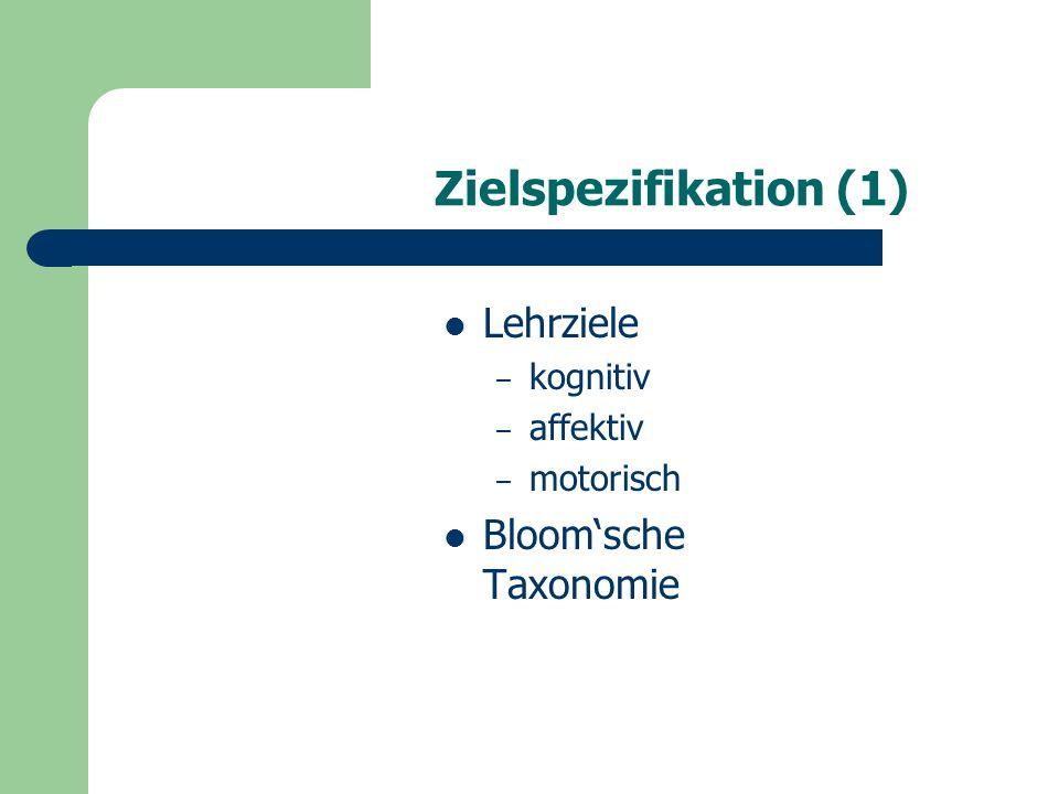 Zielspezifikation (1) Lehrziele – kognitiv – affektiv – motorisch Bloom'sche Taxonomie