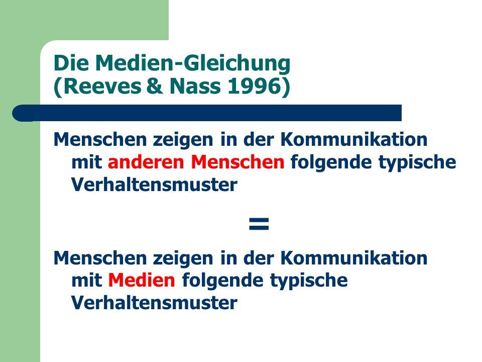 Die Medien-Gleichung (Reeves & Nass 1996) Menschen zeigen in der Kommunikation mit anderen Menschen folgende typische Verhaltensmuster = Menschen zeigen in der Kommunikation mit Medien folgende typische Verhaltensmuster