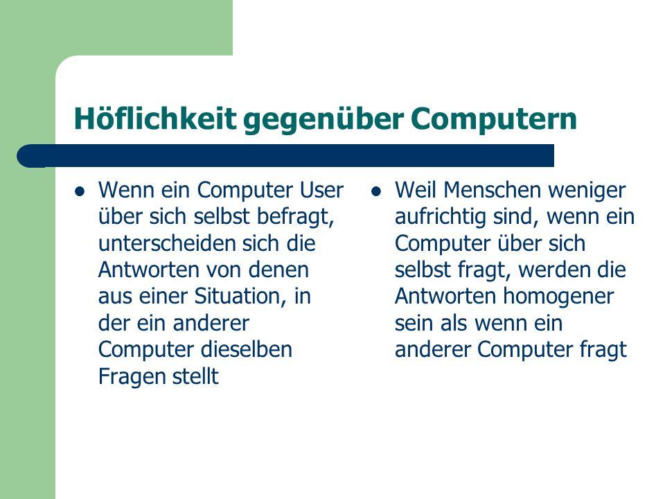 Höflichkeit gegenüber Computern Wenn ein Computer User über sich selbst befragt, unterscheiden sich die Antworten von denen aus einer Situation, in der ein anderer Computer dieselben Fragen stellt Weil Menschen weniger aufrichtig sind, wenn ein Computer über sich selbst fragt, werden die Antworten homogener sein als wenn ein anderer Computer fragt
