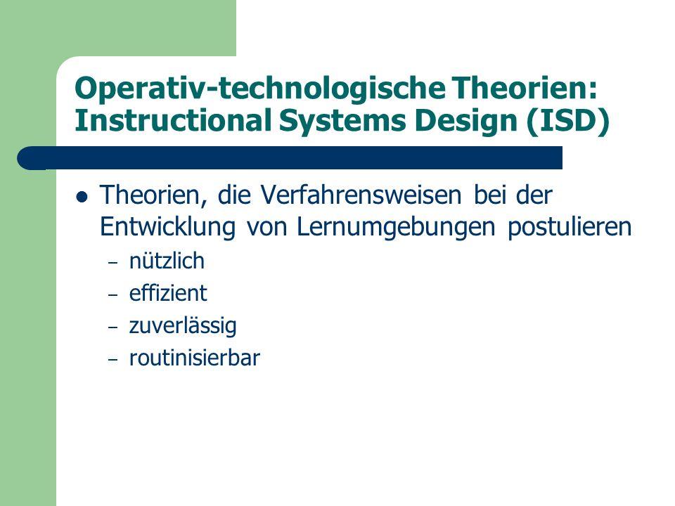 Operativ-technologische Theorien: Instructional Systems Design (ISD) Theorien, die Verfahrensweisen bei der Entwicklung von Lernumgebungen postulieren – nützlich – effizient – zuverlässig – routinisierbar