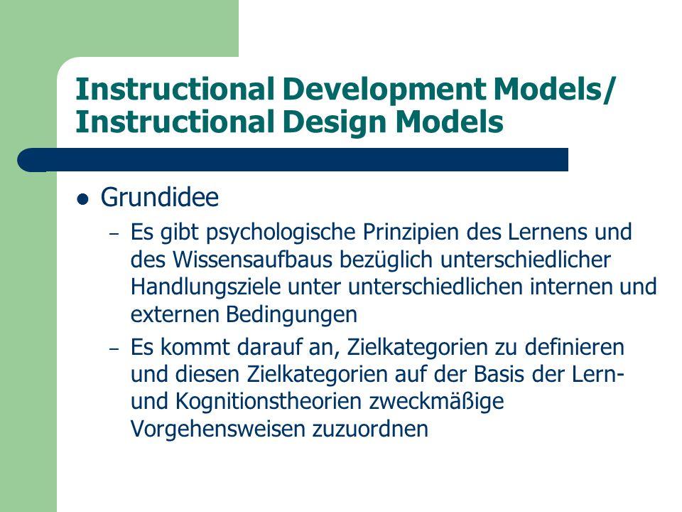 Instructional Development Models/ Instructional Design Models Grundidee – Es gibt psychologische Prinzipien des Lernens und des Wissensaufbaus bezüglich unterschiedlicher Handlungsziele unter unterschiedlichen internen und externen Bedingungen – Es kommt darauf an, Zielkategorien zu definieren und diesen Zielkategorien auf der Basis der Lern- und Kognitionstheorien zweckmäßige Vorgehensweisen zuzuordnen