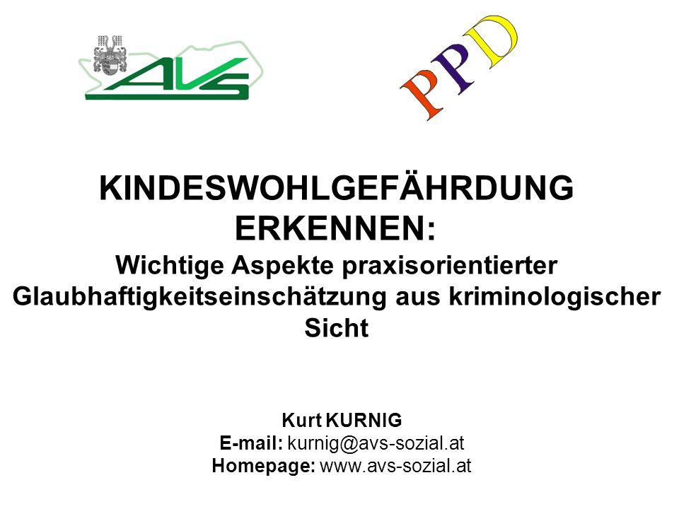 KINDESWOHLGEFÄHRDUNG ERKENNEN: Wichtige Aspekte praxisorientierter Glaubhaftigkeitseinschätzung aus kriminologischer Sicht Kurt KURNIG E-mail: kurnig@avs-sozial.at Homepage: www.avs-sozial.at
