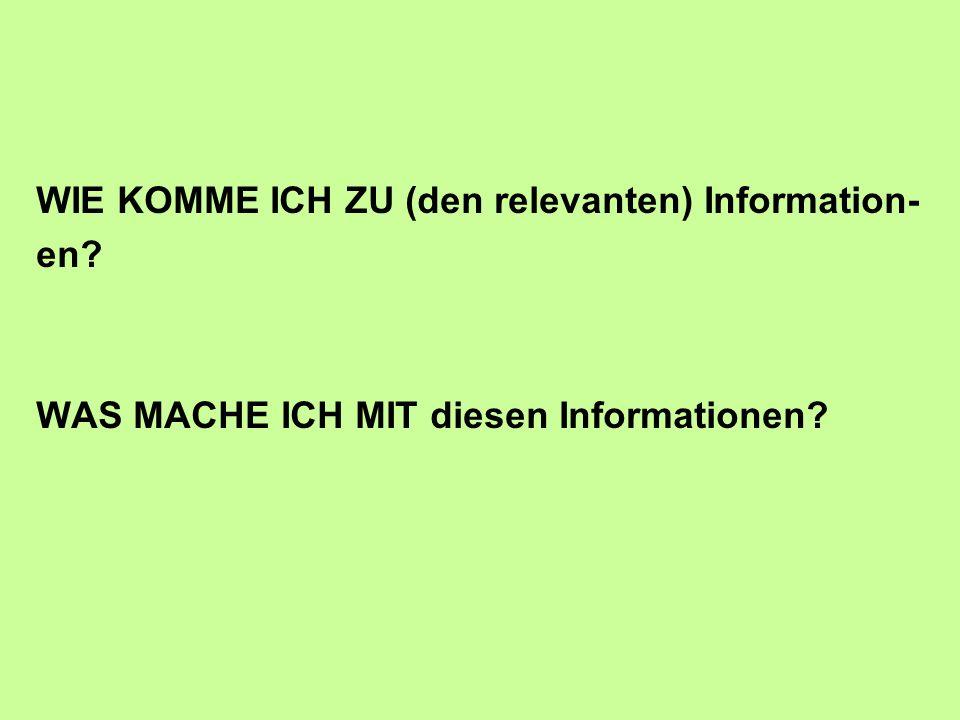 WIE KOMME ICH ZU (den relevanten) Information- en WAS MACHE ICH MIT diesen Informationen