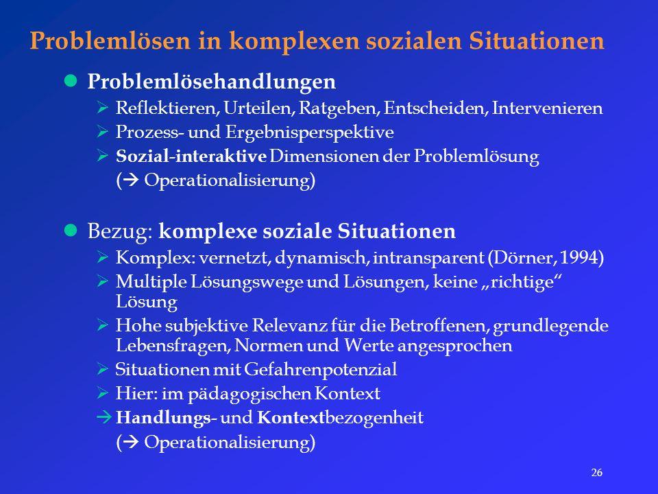 """26 Problemlösen in komplexen sozialen Situationen Problemlösehandlungen  Reflektieren, Urteilen, Ratgeben, Entscheiden, Intervenieren  Prozess- und Ergebnisperspektive  Sozial-interaktive Dimensionen der Problemlösung (  Operationalisierung) Bezug: komplexe soziale Situationen  Komplex: vernetzt, dynamisch, intransparent (Dörner, 1994)  Multiple Lösungswege und Lösungen, keine """"richtige Lösung  Hohe subjektive Relevanz für die Betroffenen, grundlegende Lebensfragen, Normen und Werte angesprochen  Situationen mit Gefahrenpotenzial  Hier: im pädagogischen Kontext  Handlungs- und Kontext bezogenheit (  Operationalisierung)"""