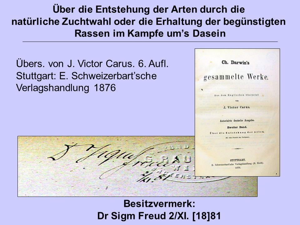 Übers. von J. Victor Carus. 6. Aufl. Stuttgart: E. Schweizerbart'sche Verlagshandlung 1876 Besitzvermerk: Dr Sigm Freud 2/XI. [18]81 Über die Entstehu
