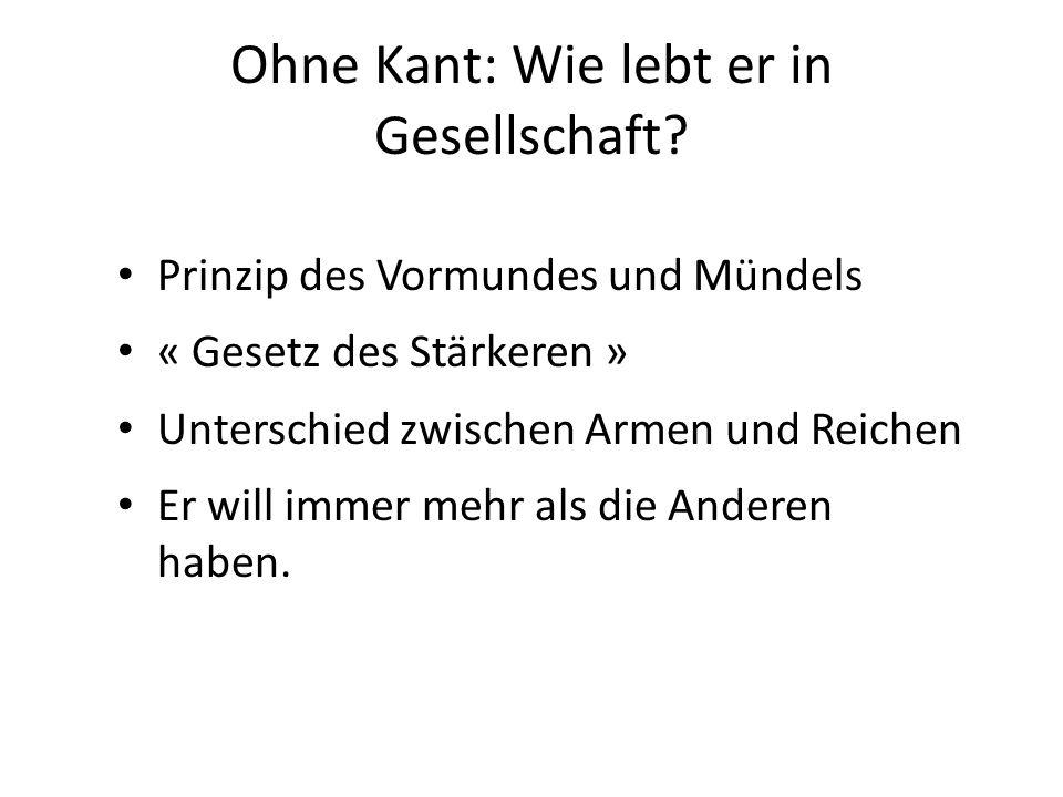 Ohne Kant: Wie lebt er in Gesellschaft? Prinzip des Vormundes und Mündels « Gesetz des Stärkeren » Unterschied zwischen Armen und Reichen Er will imme
