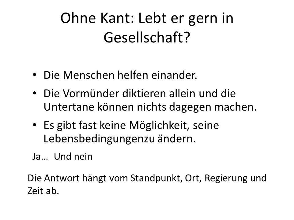 Ohne Kant: Lebt er gern in Gesellschaft? Die Menschen helfen einander. Die Vormünder diktieren allein und die Untertane können nichts dagegen machen.