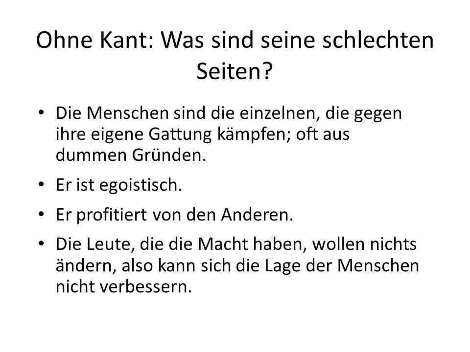 Ohne Kant: Was sind seine schlechten Seiten? Die Menschen sind die einzelnen, die gegen ihre eigene Gattung kämpfen; oft aus dummen Gründen. Er ist eg