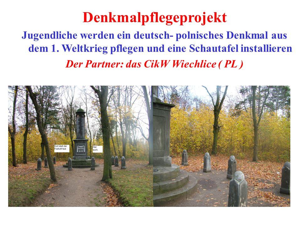 Denkmalpflegeprojekt Jugendliche werden ein deutsch- polnisches Denkmal aus dem 1. Weltkrieg pflegen und eine Schautafel installieren Der Partner: das