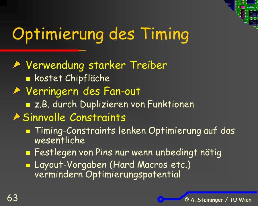 © A. Steininger / TU Wien 63 Optimierung des Timing Verwendung starker Treiber kostet Chipfläche Verringern des Fan-out z.B. durch Duplizieren von Fun