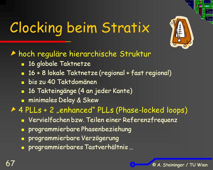 © A. Steininger / TU Wien 67 Clocking beim Stratix hoch reguläre hierarchische Struktur 16 globale Taktnetze 16 + 8 lokale Taktnetze (regional + fast