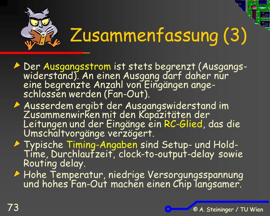 © A. Steininger / TU Wien 73 Zusammenfassung (3) Der Ausgangsstrom ist stets begrenzt (Ausgangs- widerstand). An einen Ausgang darf daher nur eine beg