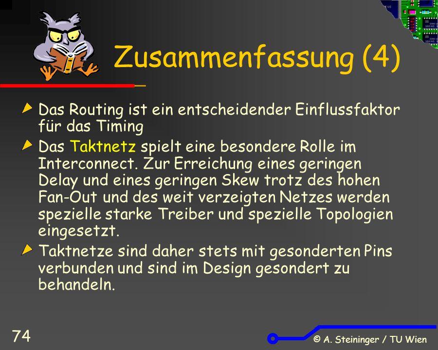 © A. Steininger / TU Wien 74 Zusammenfassung (4) Das Routing ist ein entscheidender Einflussfaktor für das Timing Das Taktnetz spielt eine besondere R