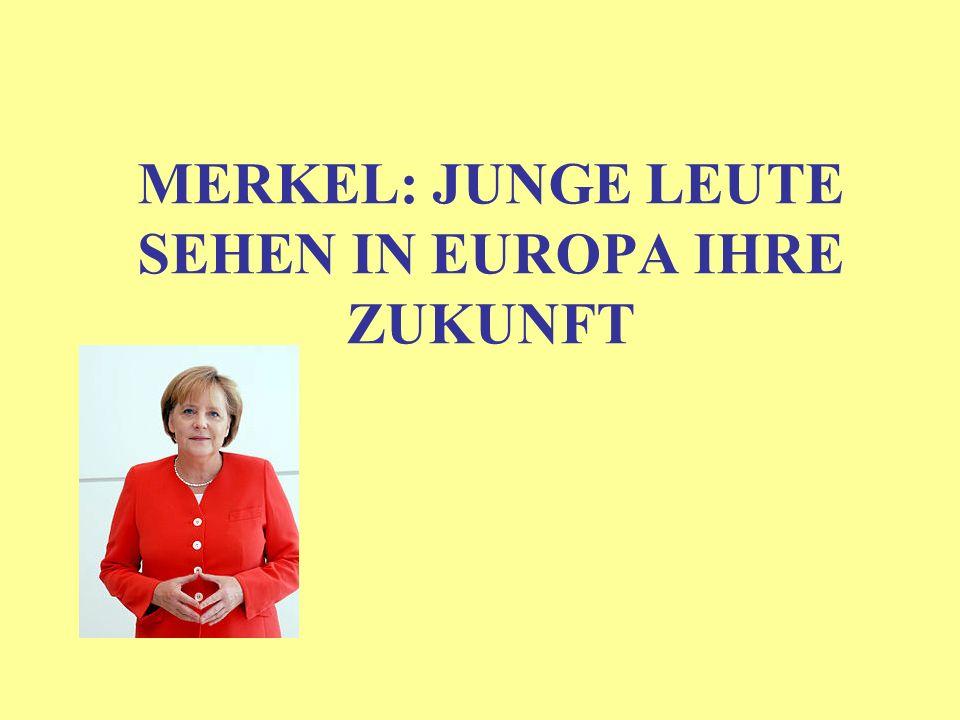 MERKEL: JUNGE LEUTE SEHEN IN EUROPA IHRE ZUKUNFT