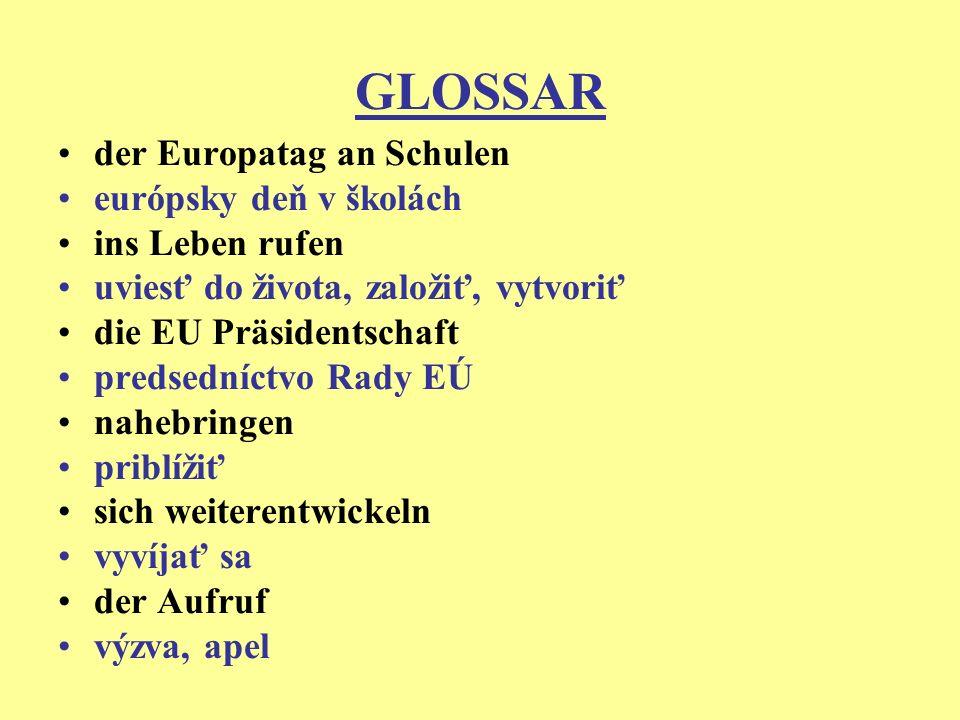 GLOSSAR der Europatag an Schulen európsky deň v školách ins Leben rufen uviesť do života, založiť, vytvoriť die EU Präsidentschaft predsedníctvo Rady EÚ nahebringen priblížiť sich weiterentwickeln vyvíjať sa der Aufruf výzva, apel