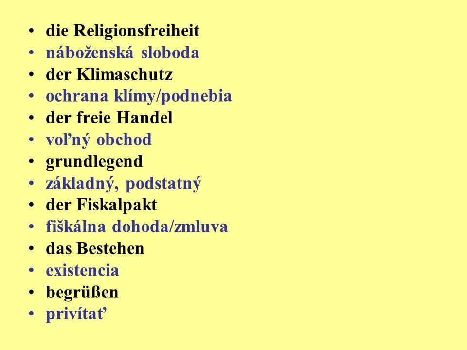die Religionsfreiheit náboženská sloboda der Klimaschutz ochrana klímy/podnebia der freie Handel voľný obchod grundlegend základný, podstatný der Fiskalpakt fiškálna dohoda/zmluva das Bestehen existencia begrüßen privítať
