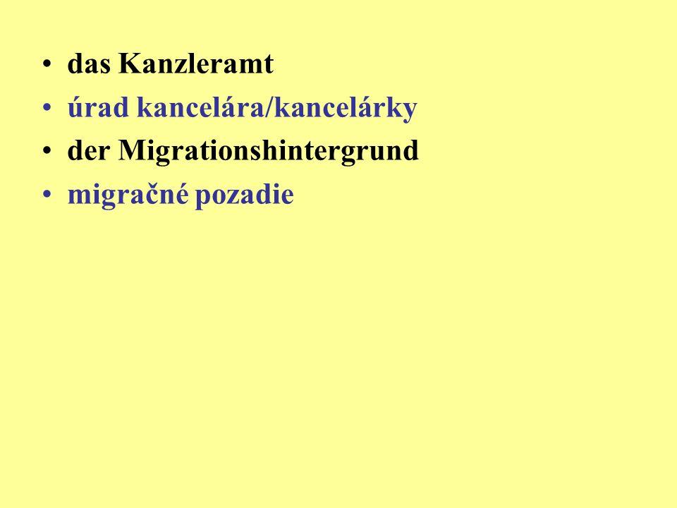 das Kanzleramt úrad kancelára/kancelárky der Migrationshintergrund migračné pozadie