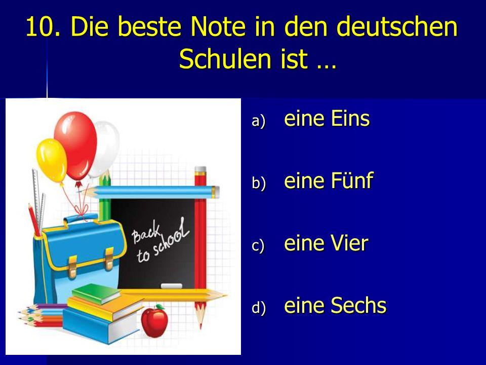 10. Die beste Note in den deutschen Schulen ist … a) eine Eins b) eine Fünf c) eine Vier d) eine Sechs