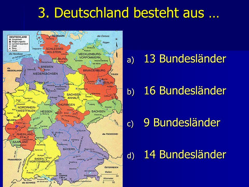 3. Deutschland besteht aus … a) 13 Bundesländer b) 16 Bundesländer c) 9 Bundesländer d) 14 Bundesländer