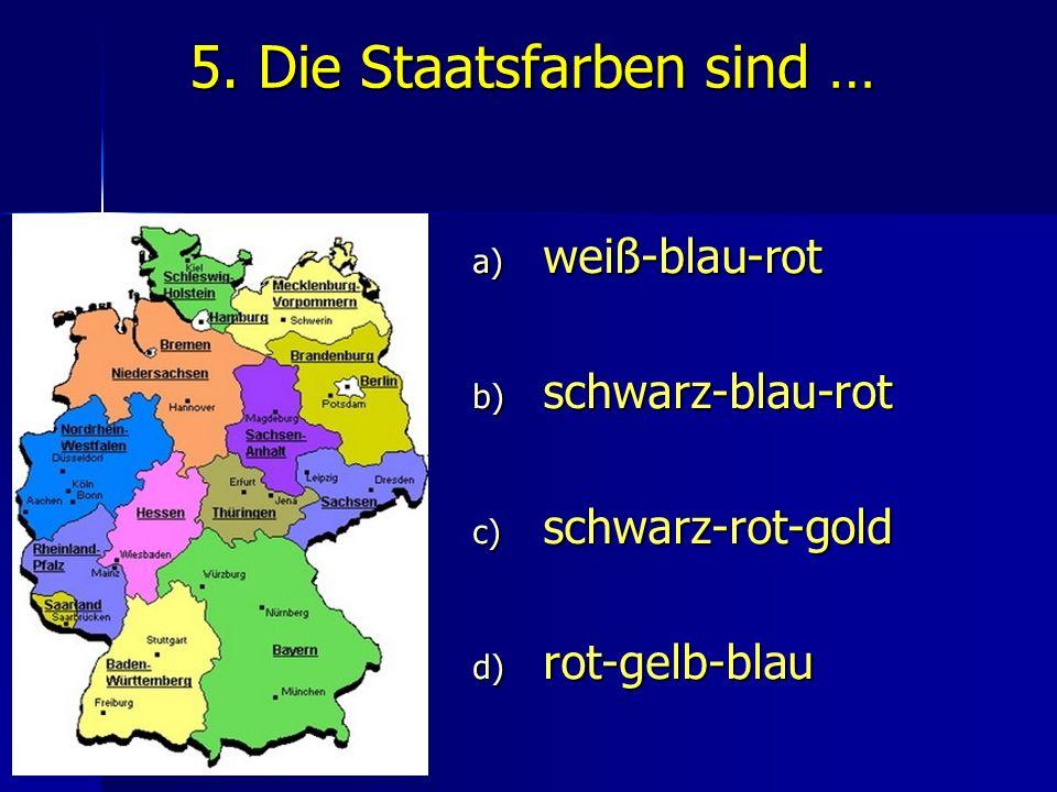 5. Die Staatsfarben sind … a) weiß-blau-rot b) schwarz-blau-rot c) schwarz-rot-gold d) rot-gelb-blau