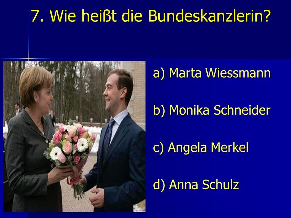 7. Wie heißt die Bundeskanzlerin.