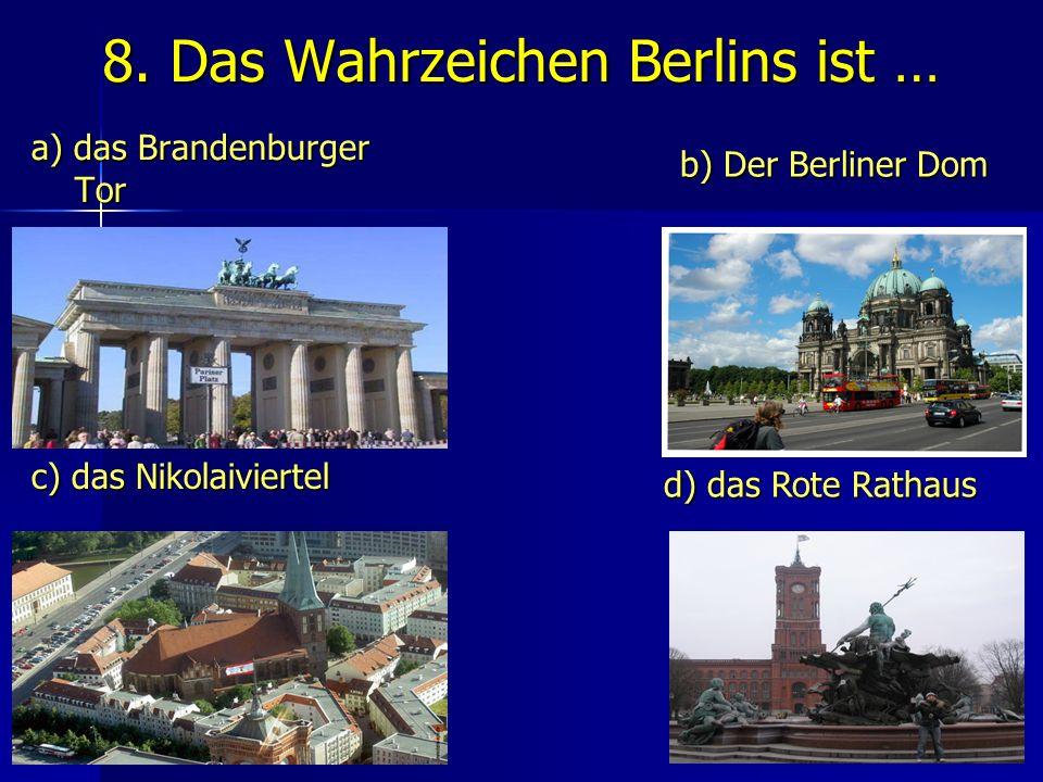 8. Das Wahrzeichen Berlins ist … a) das Brandenburger Tor Tor b) Der Berliner Dom c) das Nikolaiviertel d) das Rote Rathaus
