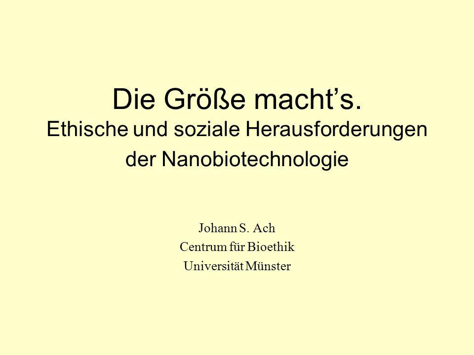 Die Größe macht's. Ethische und soziale Herausforderungen der Nanobiotechnologie Johann S. Ach Centrum für Bioethik Universität Münster