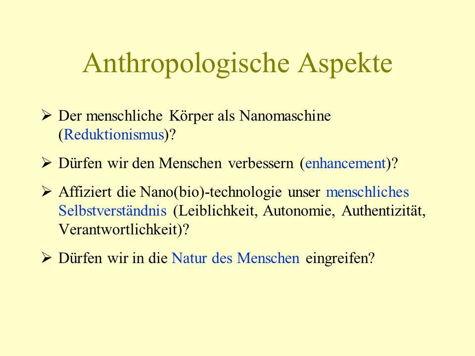 Anthropologische Aspekte  Der menschliche Körper als Nanomaschine (Reduktionismus)?  Dürfen wir den Menschen verbessern (enhancement)?  Affiziert d