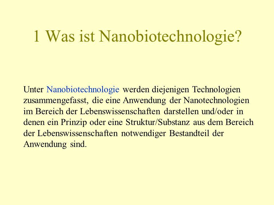 1 Was ist Nanobiotechnologie? Unter Nanobiotechnologie werden diejenigen Technologien zusammengefasst, die eine Anwendung der Nanotechnologien im Bere