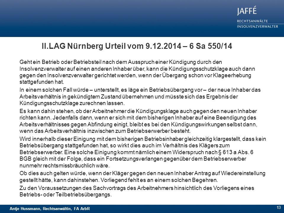 Antje Hussmann, Rechtsanwältin, FA ArbR II.LAG Nürnberg Urteil vom 9.12.2014 – 6 Sa 550/14 Geht ein Betrieb oder Betriebsteil nach dem Ausspruch einer Kündigung durch den Insolvenzverwalter auf einen anderen Inhaber über, kann die Kündigungsschutzklage auch dann gegen den Insolvenzverwalter gerichtet werden, wenn der Übergang schon vor Klageerhebung stattgefunden hat.
