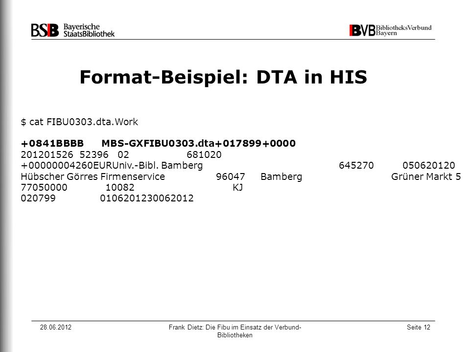 28.06.2012Frank Dietz: Die Fibu im Einsatz der Verbund- Bibliotheken Seite 12 Format-Beispiel: DTA in HIS $ cat FIBU0303.dta.Work +0841BBBB MBS-GXFIBU0303.dta+017899+0000 201201526 52396 02 681020 +00000004260EURUniv.-Bibl.
