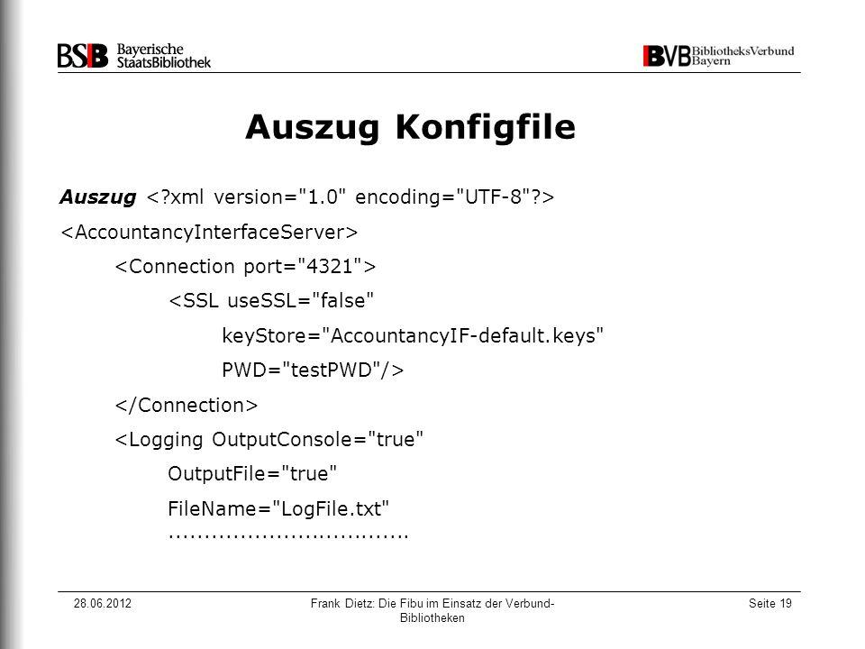 28.06.2012Frank Dietz: Die Fibu im Einsatz der Verbund- Bibliotheken Seite 19 Auszug Konfigfile Auszug <SSL useSSL= false keyStore= AccountancyIF-default.keys PWD= testPWD /> <Logging OutputConsole= true OutputFile= true FileName= LogFile.txt ..................................