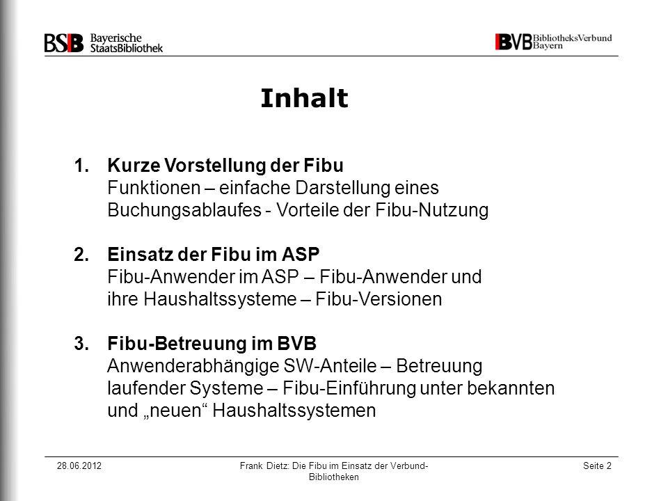 """28.06.2012Frank Dietz: Die Fibu im Einsatz der Verbund- Bibliotheken Seite 2 Inhalt 1.Kurze Vorstellung der Fibu Funktionen – einfache Darstellung eines Buchungsablaufes - Vorteile der Fibu-Nutzung 2.Einsatz der Fibu im ASP Fibu-Anwender im ASP – Fibu-Anwender und ihre Haushaltssysteme – Fibu-Versionen 3.Fibu-Betreuung im BVB Anwenderabhängige SW-Anteile – Betreuung laufender Systeme – Fibu-Einführung unter bekannten und """"neuen Haushaltssystemen"""