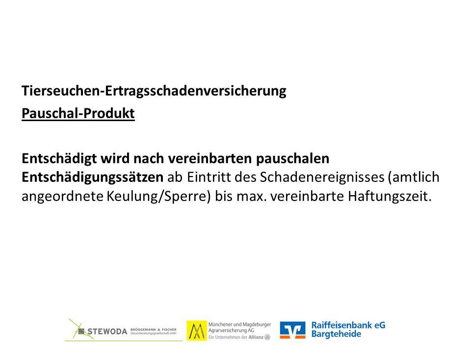 Tierseuchen-Ertragsschadenversicherung Pauschal-Produkt Entschädigt wird nach vereinbarten pauschalen Entschädigungssätzen ab Eintritt des Schadenereignisses (amtlich angeordnete Keulung/Sperre) bis max.