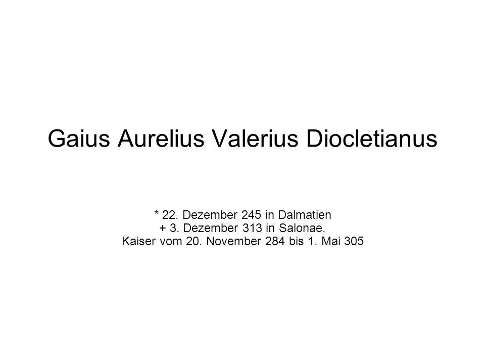 Gaius Aurelius Valerius Diocletianus * 22. Dezember 245 in Dalmatien + 3. Dezember 313 in Salonae. Kaiser vom 20. November 284 bis 1. Mai 305