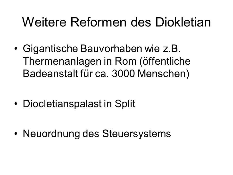 Weitere Reformen des Diokletian Gigantische Bauvorhaben wie z.B. Thermenanlagen in Rom (öffentliche Badeanstalt für ca. 3000 Menschen) Diocletianspala