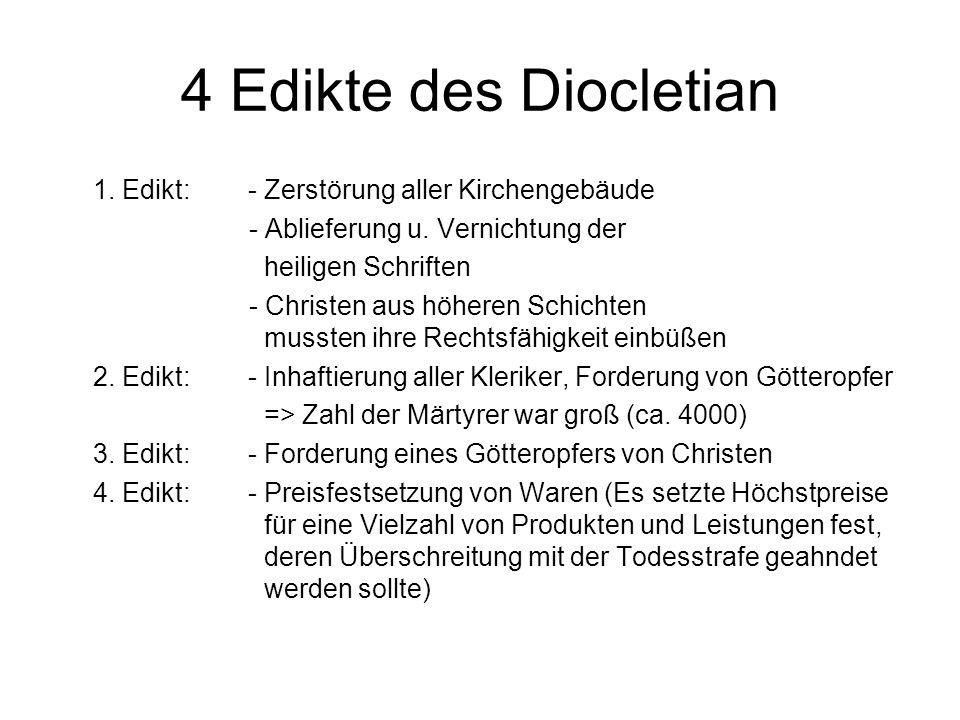 4 Edikte des Diocletian 1. Edikt: - Zerstörung aller Kirchengebäude - Ablieferung u. Vernichtung der heiligen Schriften - Christen aus höheren Schicht