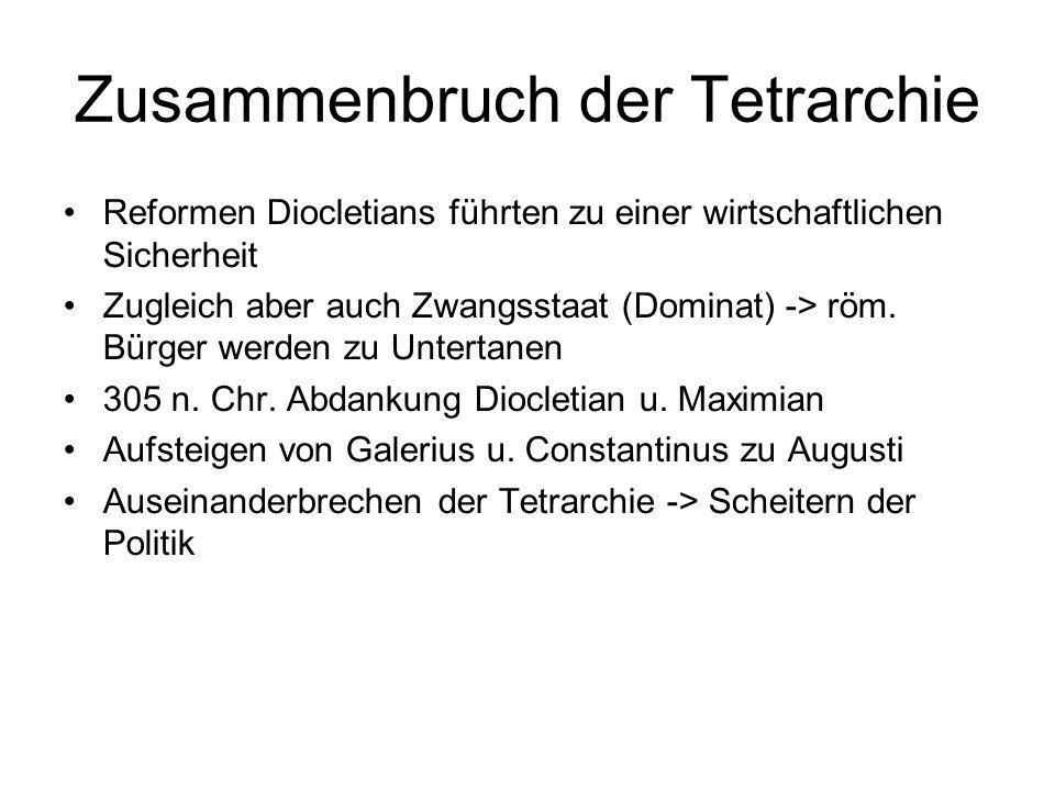 Zusammenbruch der Tetrarchie Reformen Diocletians führten zu einer wirtschaftlichen Sicherheit Zugleich aber auch Zwangsstaat (Dominat) -> röm. Bürger