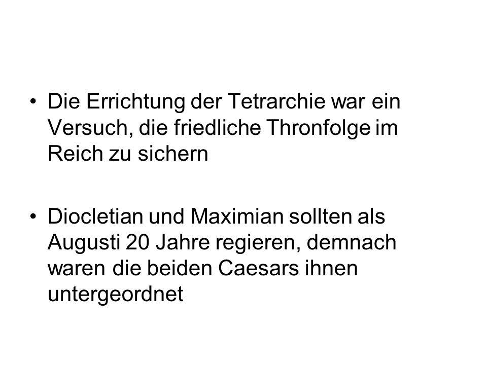 Die Errichtung der Tetrarchie war ein Versuch, die friedliche Thronfolge im Reich zu sichern Diocletian und Maximian sollten als Augusti 20 Jahre regieren, demnach waren die beiden Caesars ihnen untergeordnet