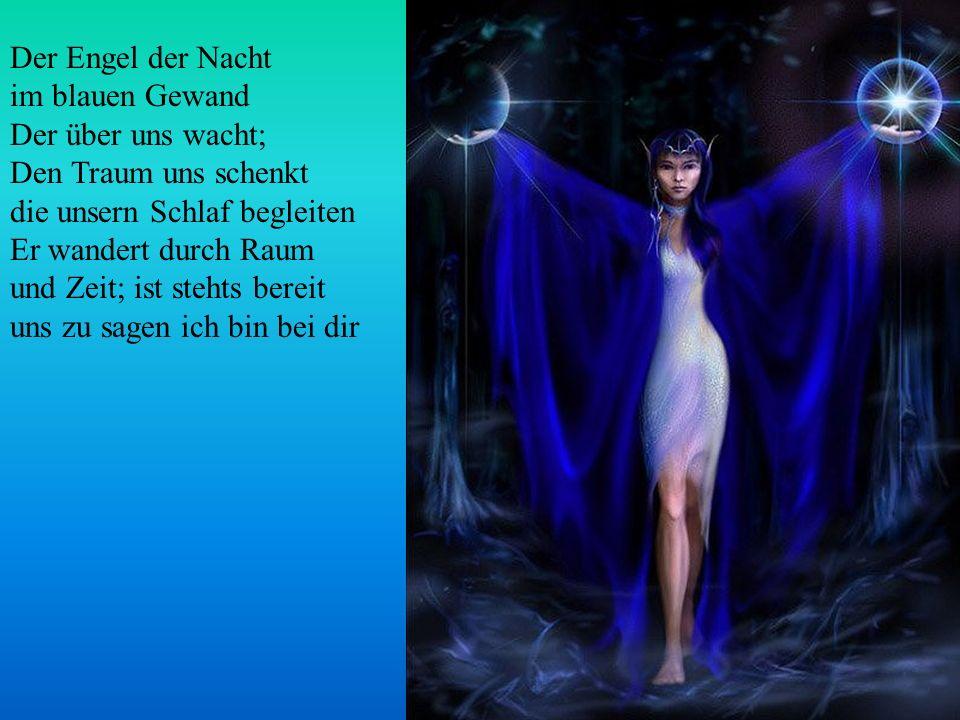 Der Engel der Nacht im blauen Gewand Der über uns wacht; Den Traum uns schenkt die unsern Schlaf begleiten Er wandert durch Raum und Zeit; ist stehts bereit uns zu sagen ich bin bei dir