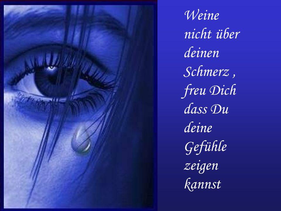 Weine nicht über deinen Schmerz, freu Dich dass Du deine Gefühle zeigen kannst