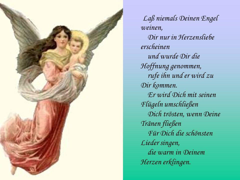 Laß niemals Deinen Engel weinen, Dir nur in Herzensliebe erscheinen und wurde Dir die Hoffnung genommen, rufe ihn und er wird zu Dir kommen.